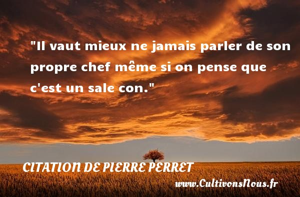Citation de Pierre Perret - Citation parler - Il vaut mieux ne jamais parler de son propre chef même si on pense que c est un sale con. Une citation de Pierre Perret CITATION DE PIERRE PERRET