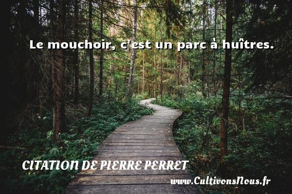 Citation de Pierre Perret - Le mouchoir, c est un parc à huîtres. Une citation de Pierre Perret CITATION DE PIERRE PERRET