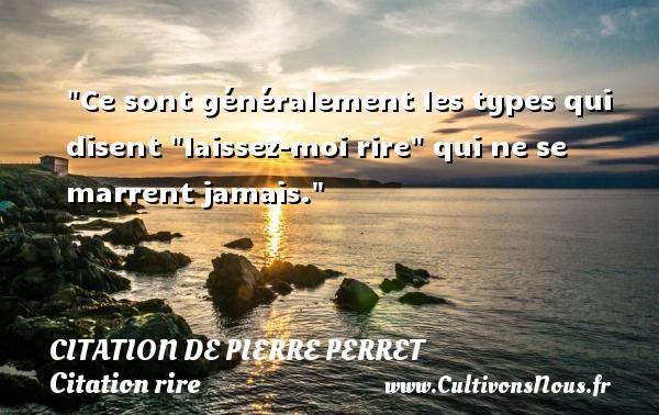 """Citation de Pierre Perret - Citation rire - Ce sont généralement les types qui disent """"laissez-moi rire"""" qui ne se marrent jamais. Une citation de Pierre Perret CITATION DE PIERRE PERRET"""