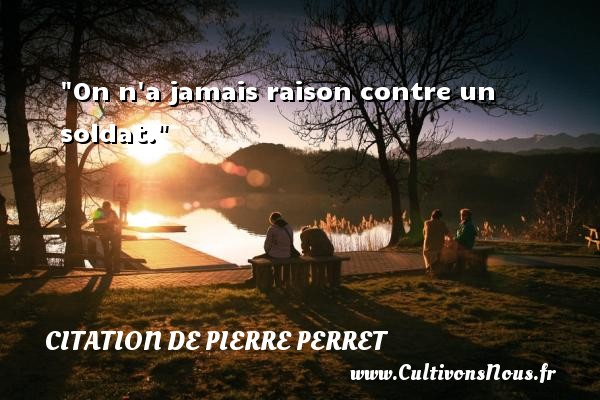 On n a jamais raison contre un soldat. Une citation de Pierre Perret  - Citation raison