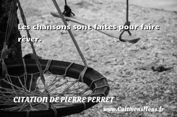Citation de Pierre Perret - Les chansons sont faites pour faire rêver. Une citation de Pierre Perret CITATION DE PIERRE PERRET