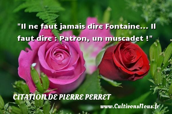 Citation de Pierre Perret - Citation dire - Il ne faut jamais dire Fontaine... Il faut dire : Patron, un muscadet ! Une citation de Pierre Perret CITATION DE PIERRE PERRET