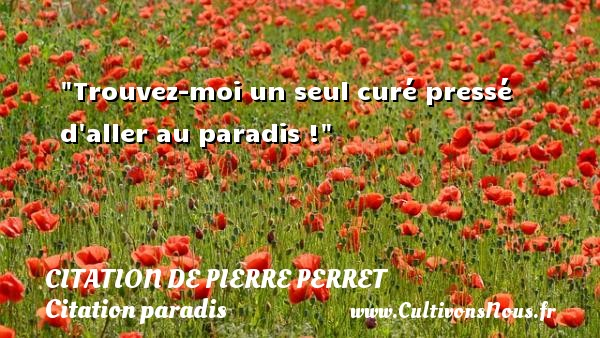 Citation de Pierre Perret - Citation paradis - Trouvez-moi un seul curé pressé d aller au paradis ! Une citation de Pierre Perret CITATION DE PIERRE PERRET
