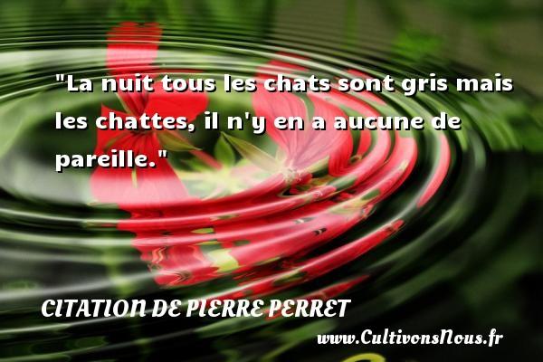 Citation de Pierre Perret - Citation nuit - La nuit tous les chats sont gris mais les chattes, il n y en a aucune de pareille. Une citation de Pierre Perret CITATION DE PIERRE PERRET