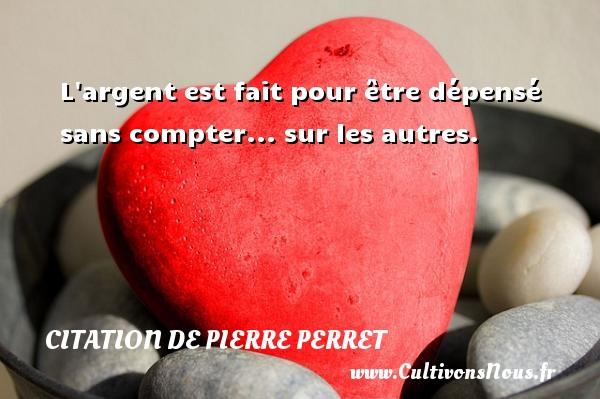 Citation de Pierre Perret - L argent est fait pour être dépensé sans compter... sur les autres. Une citation de Pierre Perret CITATION DE PIERRE PERRET
