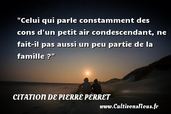 Citation de Pierre Perret - Celui qui parle constamment des cons d un petit air condescendant, ne fait-il pas aussi un peu partie de la famille ? Une citation de Pierre Perret CITATION DE PIERRE PERRET