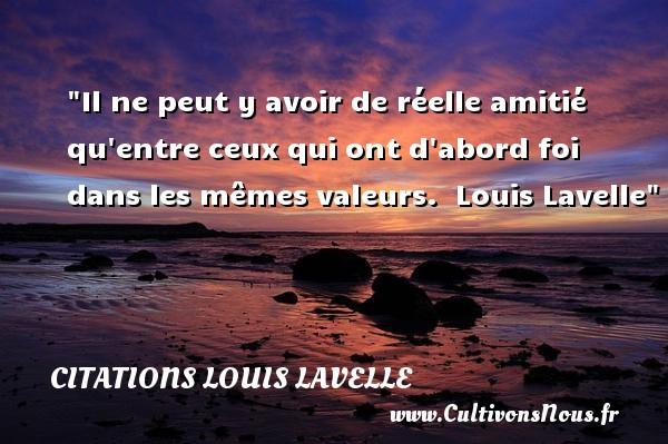 Citations Louis Lavelle - Citation Amitié - Il ne peut y avoir de réelle amitié qu entre ceux qui ont d abord foi dans les mêmes valeurs.   Louis Lavelle   Une citation sur l amitié    CITATIONS LOUIS LAVELLE