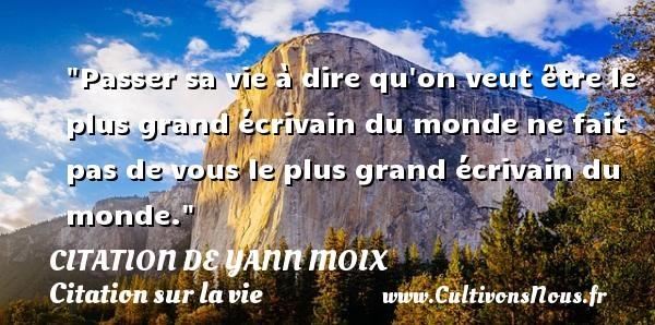 Citation de Yann Moix - Citation sur la vie - Passer sa vie à dire qu on veut être le plus grand écrivain du monde ne fait pas de vous le plus grand écrivain du monde. Une citation d  Yann Moix CITATION DE YANN MOIX