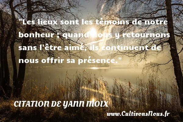 Citation de Yann Moix - Les lieux sont les témoins de notre bonheur ; quand nous y retournons sans l être aimé, ils continuent de nous offrir sa présence. Une citation d  Yann Moix CITATION DE YANN MOIX