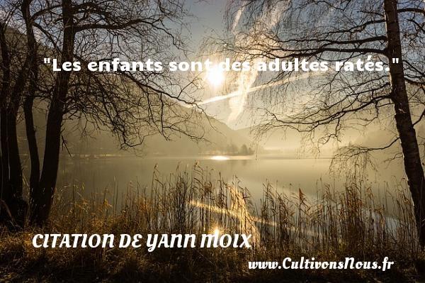 Citation de Yann Moix - Citation enfant - Les enfants sont des adultes ratés. Une citation d  Yann Moix CITATION DE YANN MOIX
