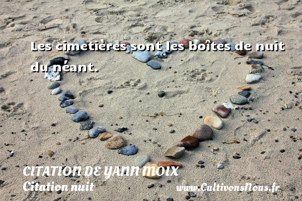 Citation de Yann Moix - Citation nuit - Les cimetières sont les boîtes de nuit du néant. Une citation d  Yann Moix CITATION DE YANN MOIX