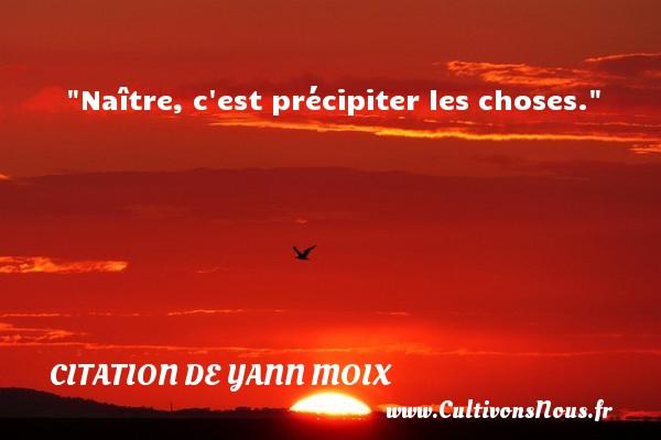 Citation de Yann Moix - Naître, c est précipiter les choses. Une citation d  Yann Moix CITATION DE YANN MOIX