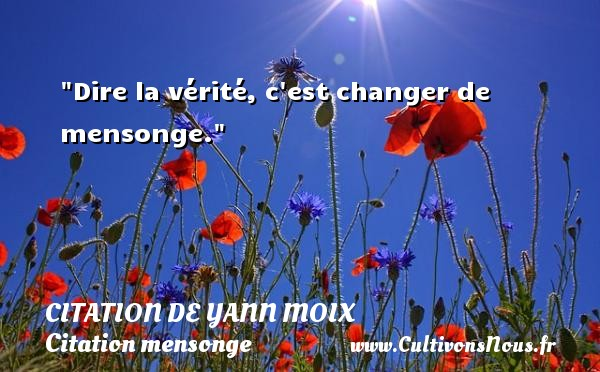 Citation de Yann Moix - Citation mensonge - Dire la vérité, c est changer de mensonge. Une citation d  Yann Moix CITATION DE YANN MOIX