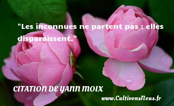 Citation de Yann Moix - Les inconnues ne partent pas : elles disparaissent. Une citation d  Yann Moix CITATION DE YANN MOIX