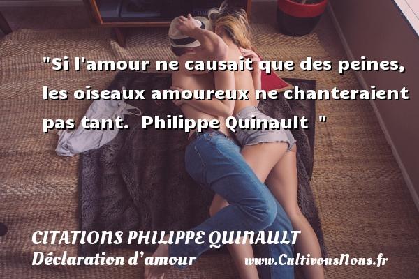 Si l amour ne causait que des peines, les oiseaux amoureux ne chanteraient pas tant.   Philippe Quinault   CITATIONS PHILIPPE QUINAULT - Citations Déclaration d'amour