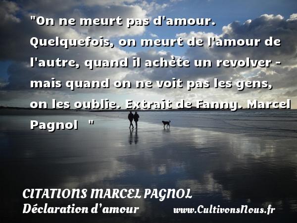 Citations Marcel Pagnol - Citations Déclaration d'amour - On ne meurt pas d amour. Quelquefois, on meurt de l amour de l autre, quand il achète un revolver - mais quand on ne voit pas les gens, on les oublie.  Extrait de Fanny. Marcel Pagnol   CITATIONS MARCEL PAGNOL