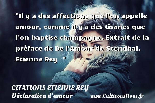 Citations Etienne Rey - Citations Déclaration d'amour - Il y a des affections que l on appelle amour, comme il y a des tisanes que l on baptise champagne.  Extrait de la préface de De l Amour de Stendhal. Etienne Rey   CITATIONS ETIENNE REY