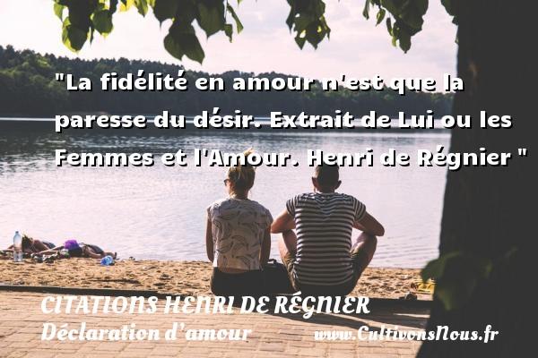 Citations Henri de Régnier - Citations Déclaration d'amour - La fidélité en amour n est que la paresse du désir.  Extrait de Lui ou les Femmes et l Amour. Henri de Régnier CITATIONS HENRI DE RÉGNIER