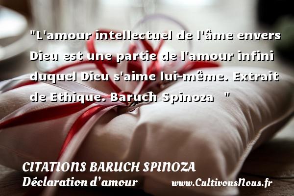 Citations Baruch Spinoza - Citations Déclaration d'amour - L amour intellectuel de l âme envers Dieu est une partie de l amour infini duquel Dieu s aime lui-même.  Extrait de Ethique. Baruch Spinoza   CITATIONS BARUCH SPINOZA