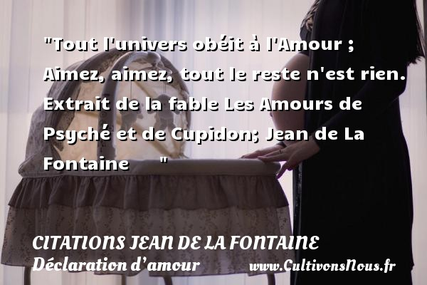 Tout l univers obéit à l Amour ; Aimez, aimez, tout le reste n est rien.  Extrait de la fable Les Amours de Psyché et de Cupidon; Jean de La Fontaine         CITATIONS JEAN DE LA FONTAINE - Citations Déclaration d'amour