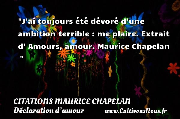 Citations Maurice Chapelan - Citations Déclaration d'amour - J ai toujours été dévoré d une ambition terrible : me plaire.  Extrait d  Amours, amour. Maurice Chapelan   CITATIONS MAURICE CHAPELAN