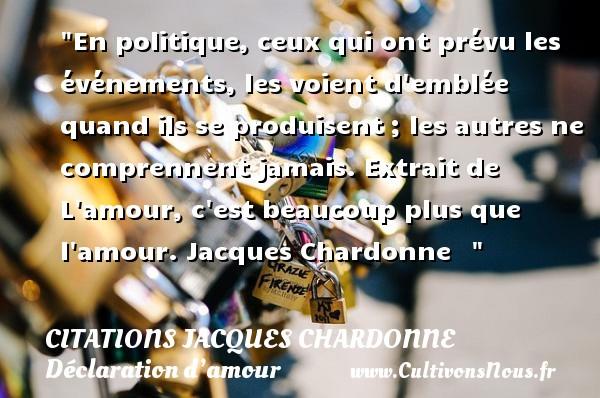 Citations Jacques Chardonne - Citations Déclaration d'amour - En politique, ceux qui ont prévu les événements, les voient d emblée quand ils se produisent ; les autres ne comprennent jamais.  Extrait de L amour, c est beaucoup plus que l amour. Jacques Chardonne   CITATIONS JACQUES CHARDONNE