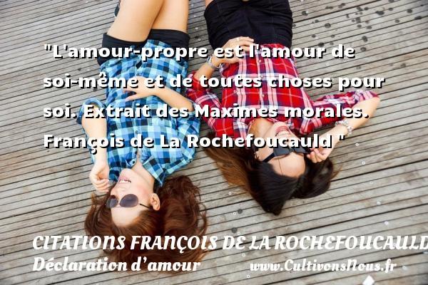 Citations François de La Rochefoucauld - Citations Déclaration d'amour - L amour-propre est l amour de soi-même et de toutes choses pour soi.  Extrait des Maximes morales. François de La Rochefoucauld CITATIONS FRANÇOIS DE LA ROCHEFOUCAULD