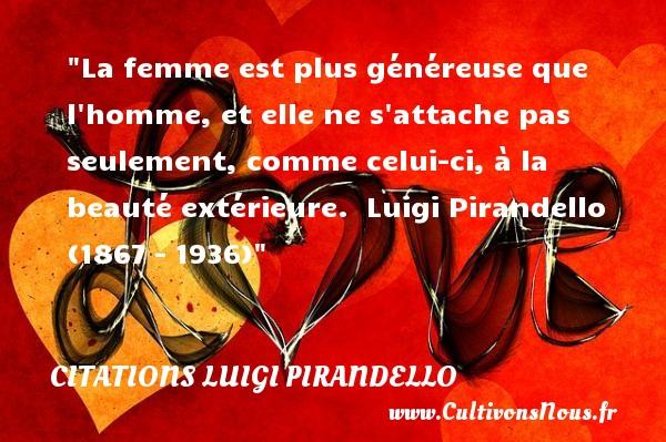 Citations Luigi Pirandello - Citations femme - La femme est plus généreuse que l homme, et elle ne s attache pas seulement, comme celui-ci, à la beauté extérieure.   Luigi Pirandello (1867 – 1936)   Une citation sur les femmes    CITATIONS LUIGI PIRANDELLO