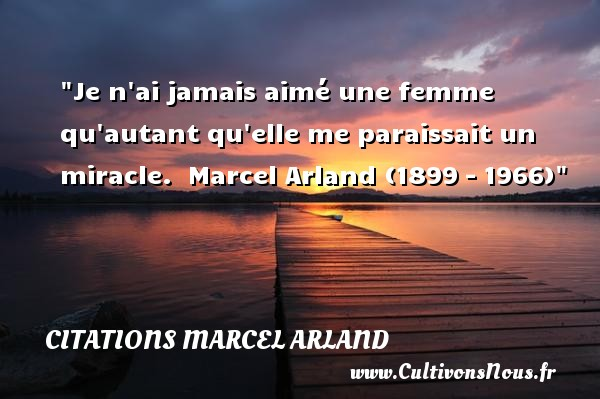 Citations Marcel Arland - Citations femme - Je n ai jamais aimé une femme qu autant qu elle me paraissait un miracle.   Marcel Arland (1899 – 1966)   Une citation sur les femmes    CITATIONS MARCEL ARLAND