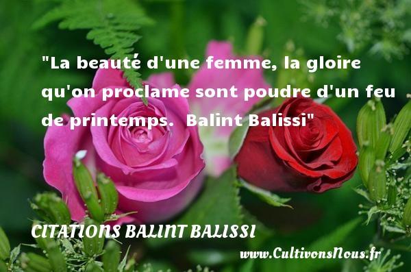 La beauté d une femme, la gloire qu on proclame sont poudre d un feu de printemps.   Balint Balissi   Une citation sur les femmes    CITATIONS BALINT BALISSI - Citations femme