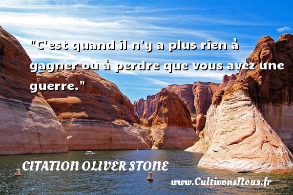 Citation Oliver stone - Citation gagner - C est quand il n y a plus rien à gagner ou à perdre que vous avez une guerre. Une citation de Stone CITATION OLIVER STONE