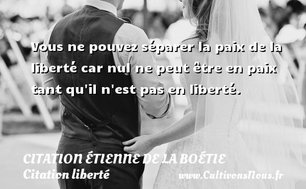 Citation étienne de la boétie - Citation liberté - Vous ne pouvez séparer la paix de la liberté car nul ne peut être en paix tant qu il n est pas en liberté. Une citation de La Boétie CITATION ÉTIENNE DE LA BOÉTIE