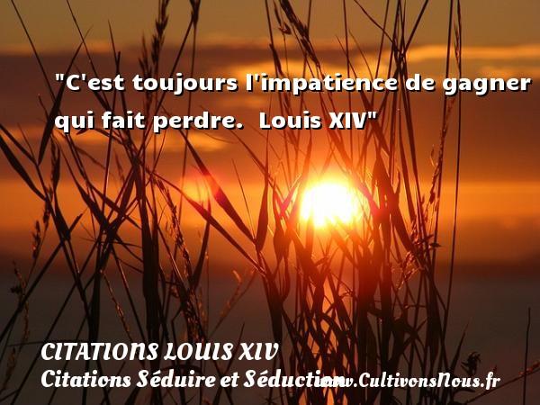 Citations Louis XIV - Citation perdre - Citations Séduire et Séduction - C est toujours l impatience de gagner qui fait perdre.   Louis XIV   Une citation sur séduire et séduction   CITATIONS LOUIS XIV
