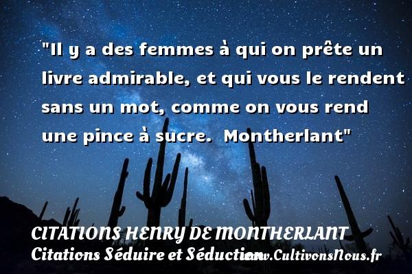 Citations Henry de Montherlant - Citations Séduire et Séduction - Il y a des femmes à qui on prête un livre admirable, et qui vous le rendent sans un mot, comme on vous rend une pince à sucre.   Montherlant   Une citation sur séduire et séduction   CITATIONS HENRY DE MONTHERLANT