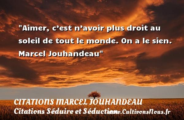 Aimer, c'est n'avoir plus droit au soleil de tout le monde. On a le sien.   Marcel Jouhandeau   Une citation sur séduire et séduction CITATIONS MARCEL JOUHANDEAU - Citations Séduire et Séduction