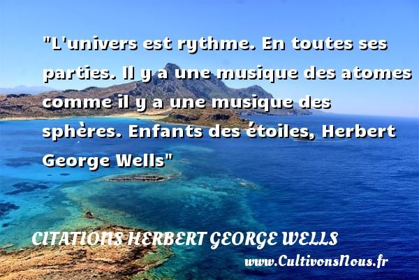 Citations Herbert George Wells - Citation musique - L univers est rythme. En toutes ses parties. Il y a une musique des atomes comme il y a une musique des sphères.  Enfants des étoiles, Herbert George Wells   Une citation sur la musique    CITATIONS HERBERT GEORGE WELLS