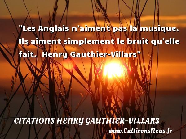 Les Anglais n aiment pas la musique. Ils aiment simplement le bruit qu elle fait.   Henry Gauthier-Villars   Une citation sur la musique CITATIONS HENRY GAUTHIER-VILLARS - Citation musique