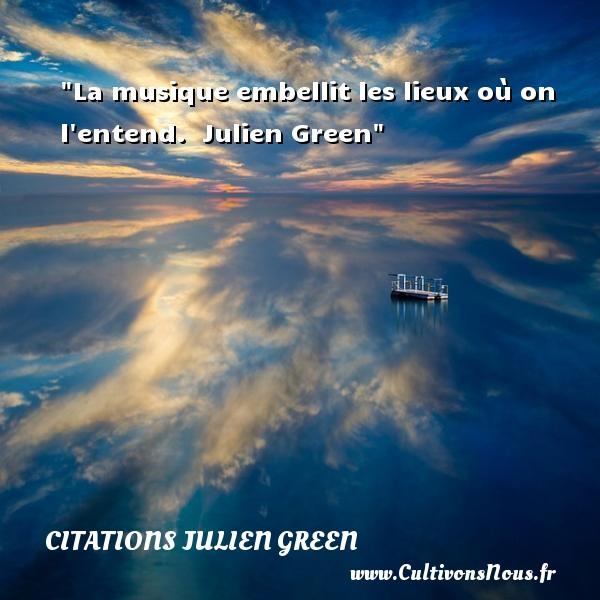 La musique embellit les lieux où on l entend.   Julien Green   Une citation sur la musique    CITATIONS JULIEN GREEN - Citation musique