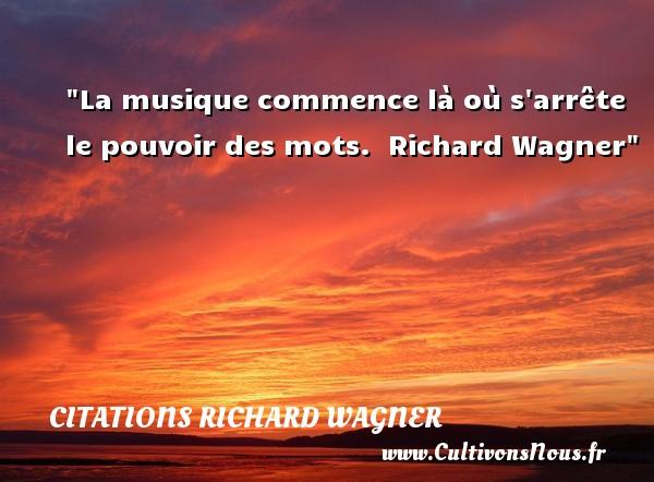 Citations Richard Wagner - Citation musique - La musique commence là où s arrête le pouvoir des mots.   Richard Wagner   Une citation sur la musique CITATIONS RICHARD WAGNER