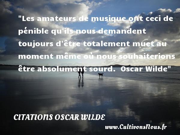 Citations Oscar Wilde - Citation musique - Les amateurs de musique ont ceci de pénible qu ils nous demandent toujours d être totalement muet au moment même où nous souhaiterions être absolument sourd.   Oscar Wilde   Une citation sur la musique      CITATIONS OSCAR WILDE