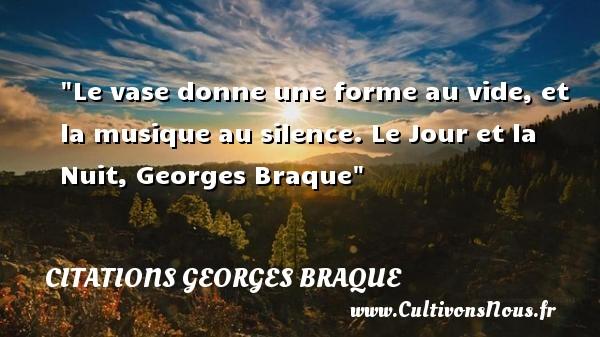 Le vase donne une forme au vide, et la musique au silence.  Le Jour et la Nuit, Georges Braque   Une citation sur la musique    CITATIONS GEORGES BRAQUE - Citation musique
