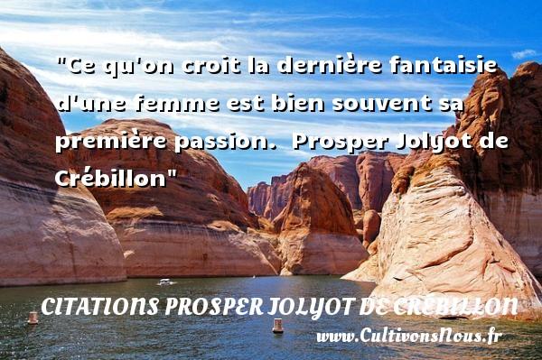 Ce qu on croit la dernière fantaisie d une femme est bien souvent sa première passion.   Prosper Jolyot de Crébillon   Une citation sur les femmes CITATIONS PROSPER JOLYOT DE CRÉBILLON - Citations Prosper Jolyot de Crébillon - Citations femme