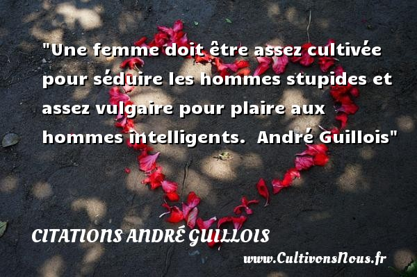 Une femme doit être assez cultivée pour séduire les hommes stupides et assez vulgaire pour plaire aux hommes intelligents.   André Guillois   Une citation sur les femmes     CITATIONS ANDRÉ GUILLOIS - Citations André Guillois - Citations femme