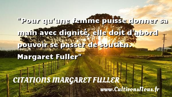 Citations Margaret Fuller - Citations femme - Pour qu une femme puisse donner sa main avec dignité, elle doit d abord pouvoir se passer de soutien.   Margaret Fuller   Une citation sur les femmes CITATIONS MARGARET FULLER
