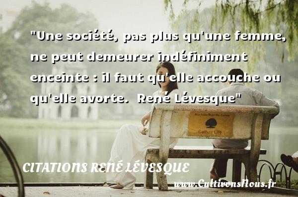 Citations René Lévesque - Citations femme - Une société, pas plus qu une femme, ne peut demeurer indéfiniment enceinte : il faut qu elle accouche ou qu elle avorte.   René Lévesque   Une citation sur les femmes CITATIONS RENÉ LÉVESQUE