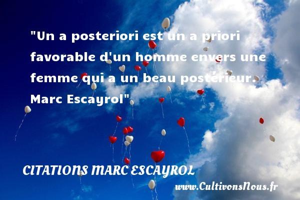Citations Marc Escayrol - Citations femme - Un a posteriori est un a priori favorable d un homme envers une femme qui a un beau postérieur.   Marc Escayrol   Une citation sur les femmes    CITATIONS MARC ESCAYROL