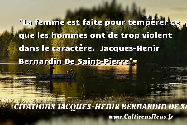 La femme est faite pour tempérer ce que les hommes ont de trop violent dans le caractère.   Jacques-Henir Bernardin De Saint-Pierre   Une citation sur les femmes     CITATIONS JACQUES-HENIR BERNARDIN DE SAINT-PIERRE - Citations femme