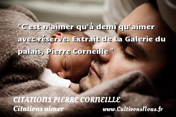 Citations Pierre Corneille - Citations aimer - C est n aimer qu à demi qu aimer avec réserve.  Extrait de La Galerie du palais, Pierre Corneille   Une citation sur aimer CITATIONS PIERRE CORNEILLE