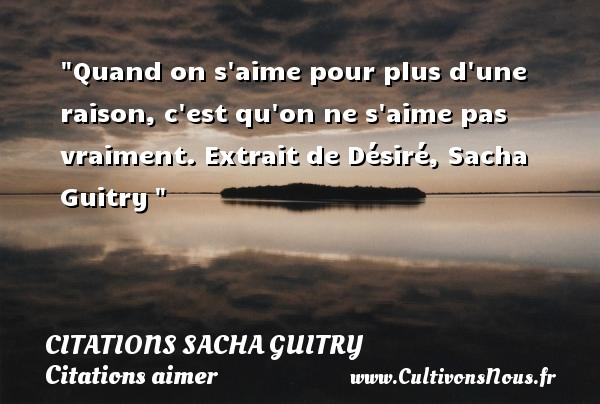 Citations Sacha Guitry - Citations aimer - Quand on s aime pour plus d une raison, c est qu on ne s aime pas vraiment.  Extrait de Désiré, Sacha Guitry   Une citation sur aimer   CITATIONS SACHA GUITRY