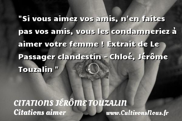 Citations Jérôme Touzalin - Citations aimer - Si vous aimez vos amis, n en faites pas vos amis, vous les condamneriez à aimer votre femme !  Extrait de Le Passager clandestin - Chloé, Jérôme Touzalin   Une citation sur aimer   CITATIONS JÉRÔME TOUZALIN